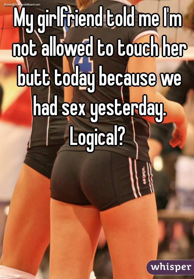 My girlfriend told me I'm not allowed to touch her butt today because we had sex yesterday. Logical?