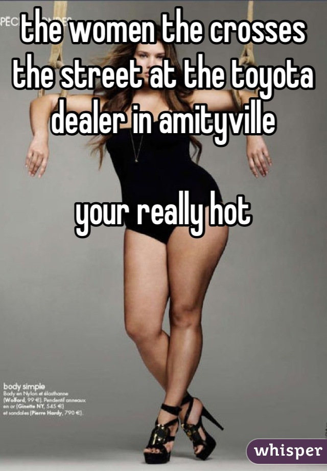 the women the crosses the street at the toyota dealer in amityville  your really hot