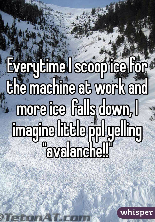 "Everytime I scoop ice for the machine at work and more ice  falls down, I imagine little ppl yelling ""avalanche!!"""