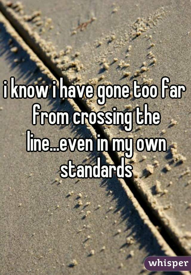 i know i have gone too far from crossing the line...even in my own standards