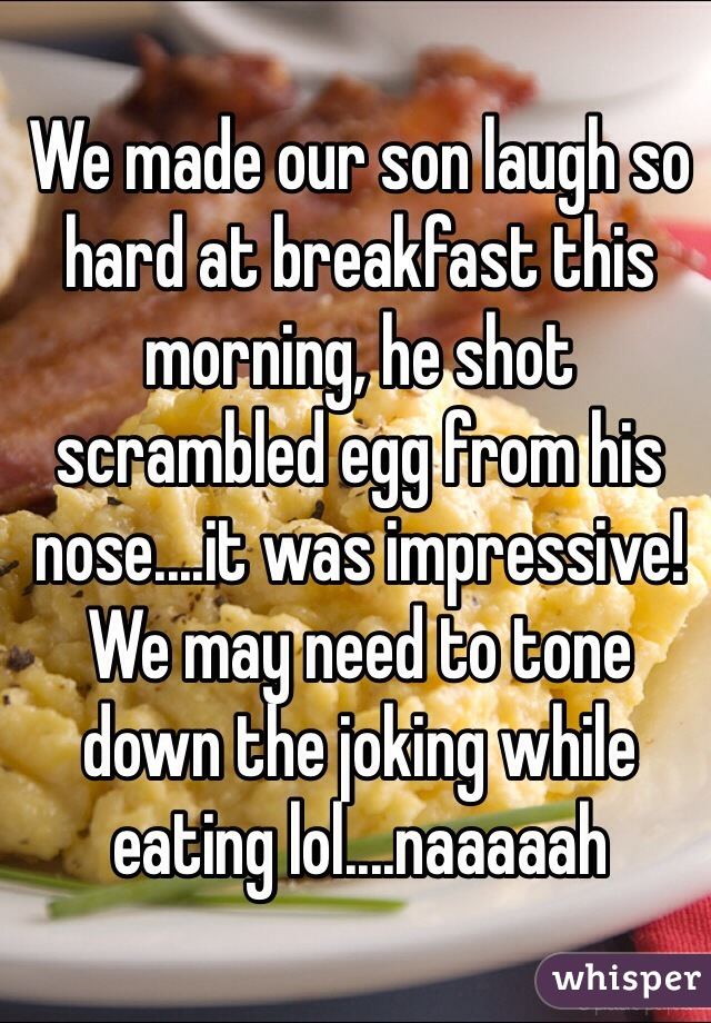We made our son laugh so hard at breakfast this morning, he shot scrambled egg from his nose....it was impressive! We may need to tone down the joking while eating lol....naaaaah