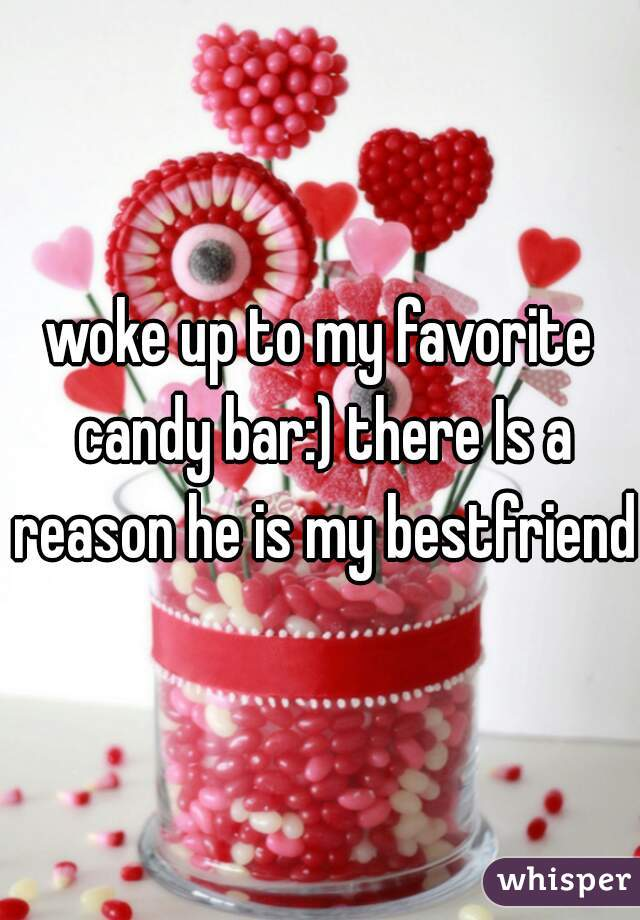 woke up to my favorite candy bar:) there Is a reason he is my bestfriend