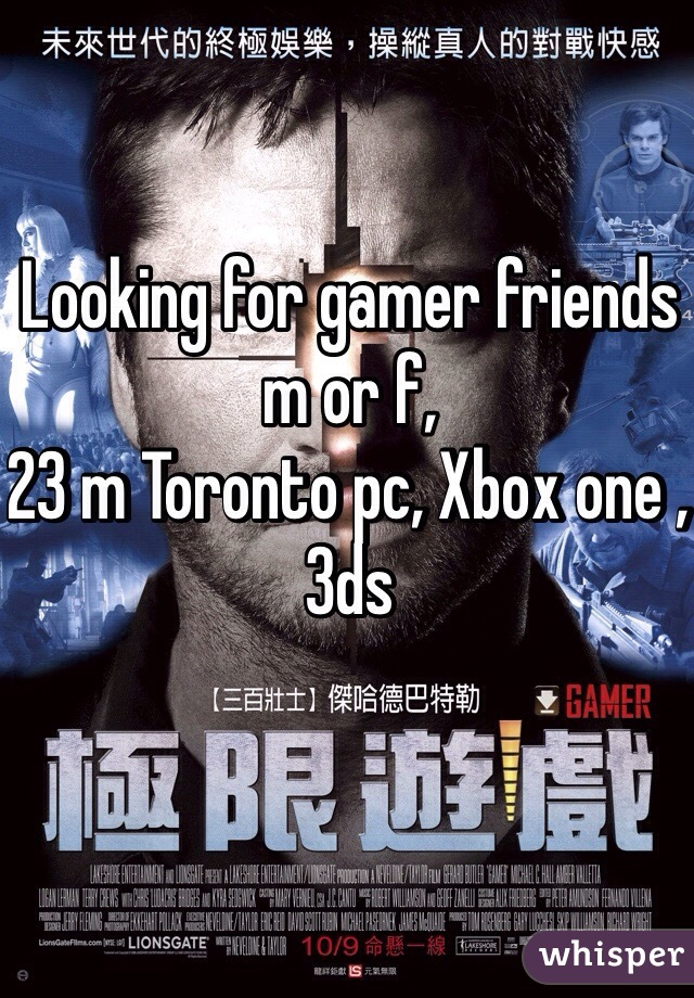 Looking for gamer friends m or f, 23 m Toronto pc, Xbox one , 3ds