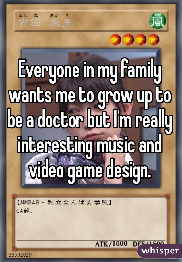 Everyone in my family wants me to grow up to be a doctor but I'm really interesting music and video game design.