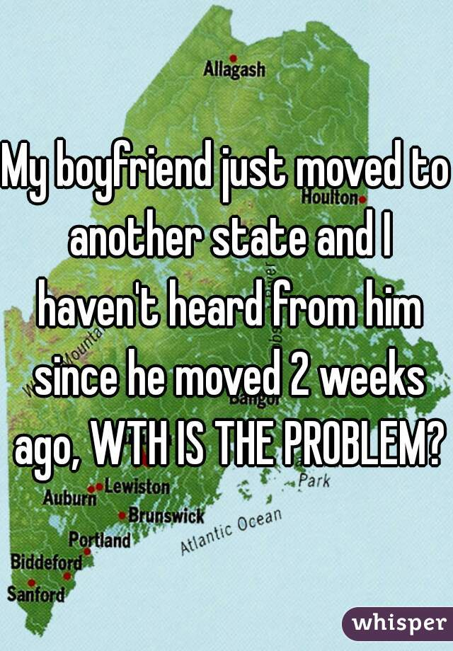 My boyfriend just moved to another state and I haven't heard from him since he moved 2 weeks ago, WTH IS THE PROBLEM?