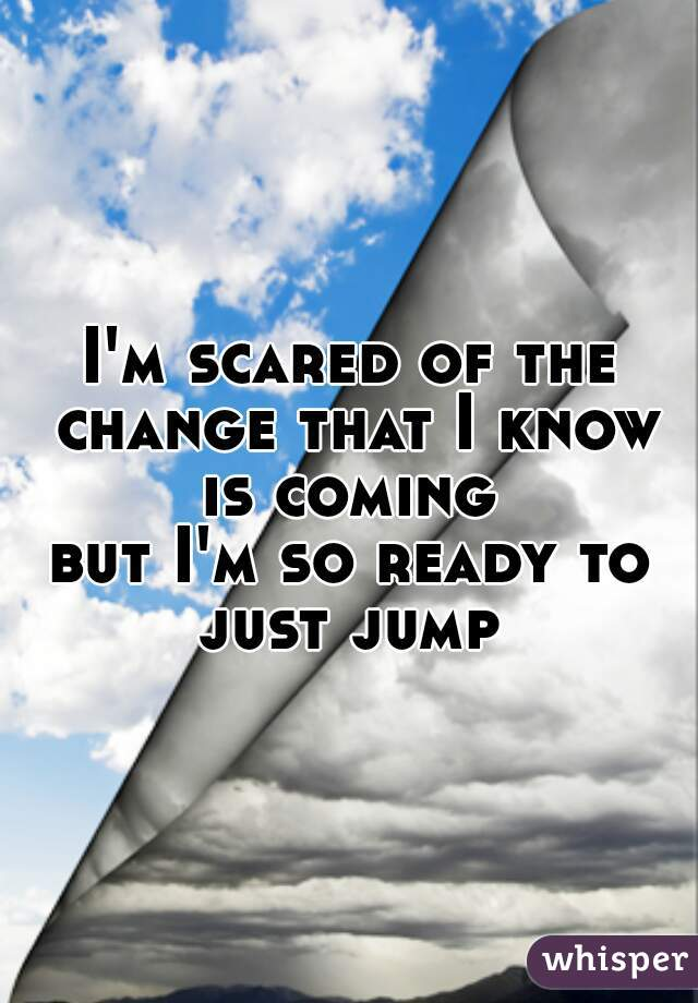 I'm scared of the change that I know is coming  but I'm so ready to just jump