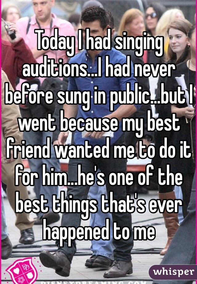 Today I had singing auditions...I had never before sung in public...but I went because my best friend wanted me to do it for him...he's one of the best things that's ever happened to me