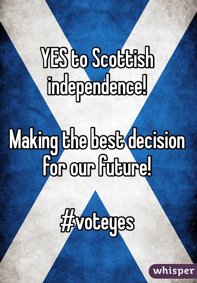 YES to Scottish independence!   Making the best decision for our future!  #voteyes