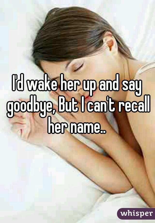 I'd wake her up and say goodbye, But I can't recall her name..