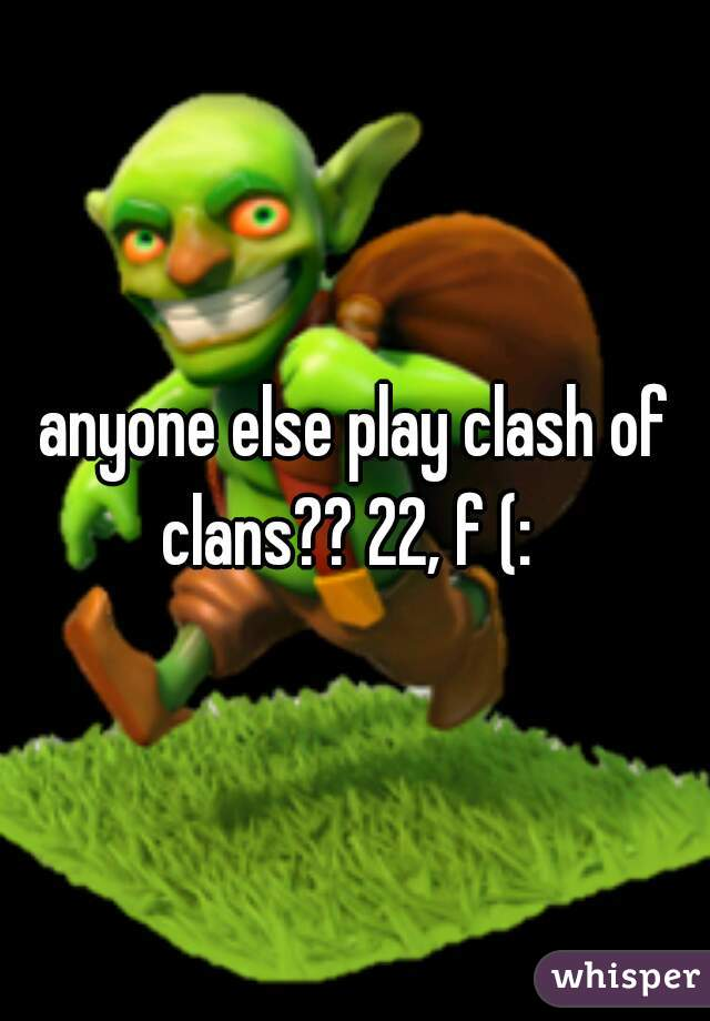 anyone else play clash of clans?? 22, f (: