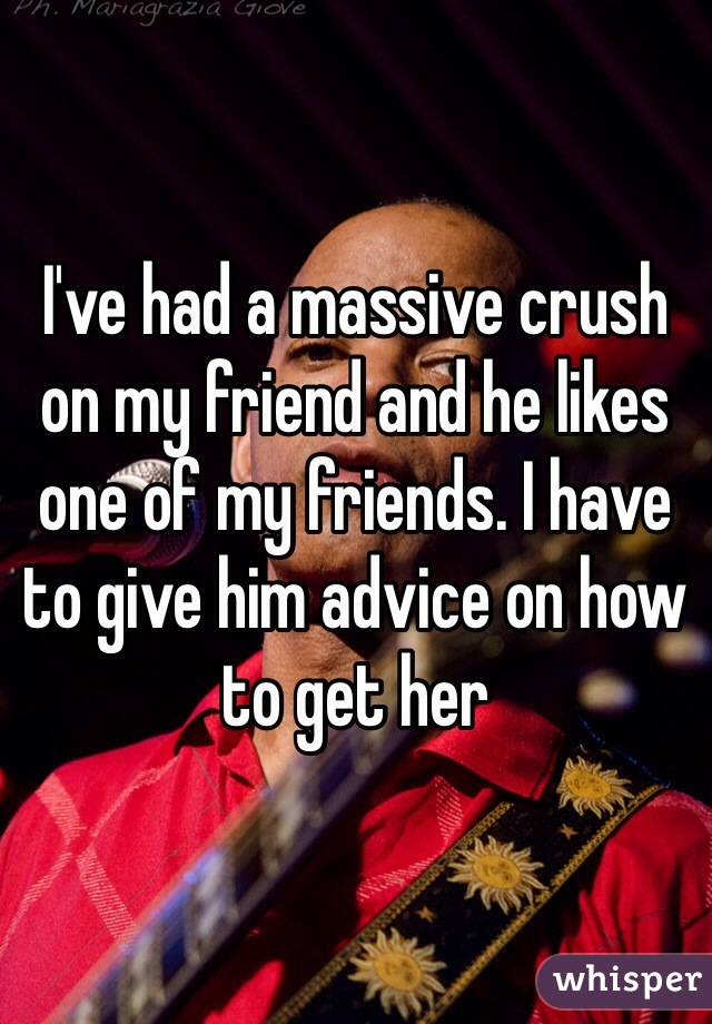 I've had a massive crush on my friend and he likes one of my friends. I have to give him advice on how to get her