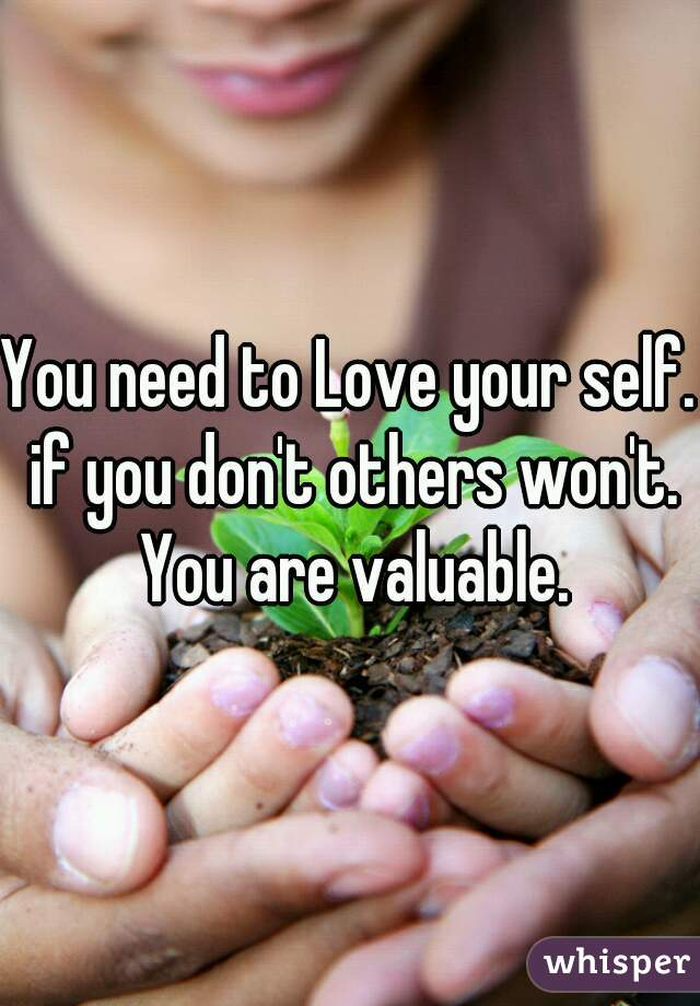 You need to Love your self. if you don't others won't. You are valuable.