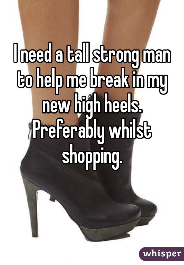 I need a tall strong man  to help me break in my  new high heels. Preferably whilst shopping.