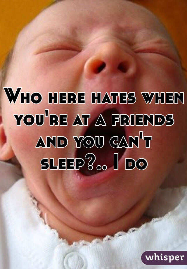 Who here hates when you're at a friends and you can't sleep?.. I do