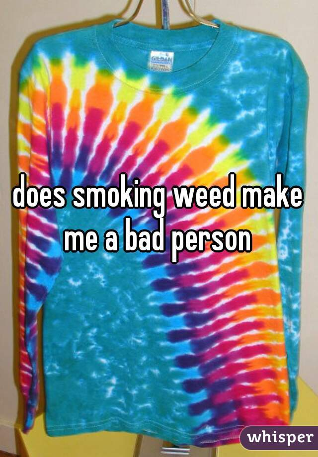 does smoking weed make me a bad person