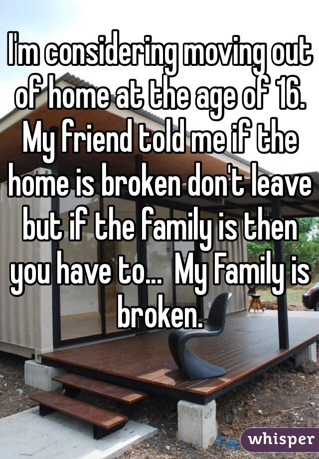 I'm considering moving out of home at the age of 16. My friend told me if the home is broken don't leave but if the family is then you have to...  My Family is broken.