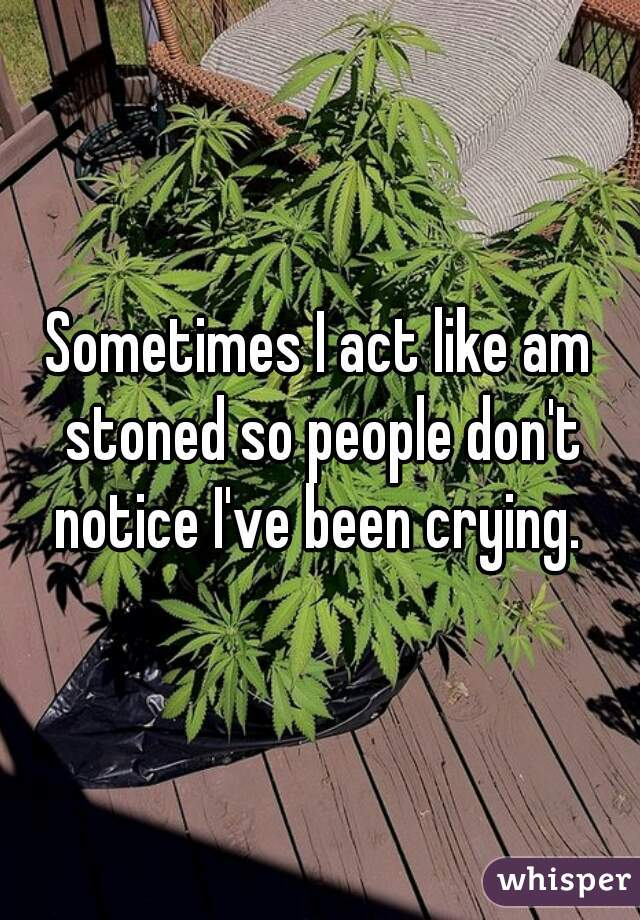 Sometimes I act like am stoned so people don't notice I've been crying.
