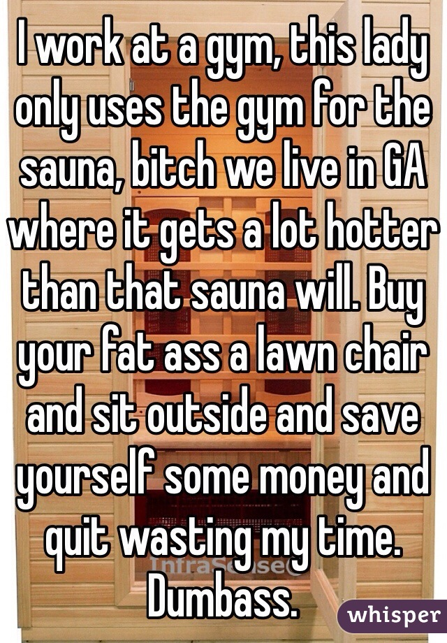 I work at a gym, this lady only uses the gym for the sauna, bitch we live in GA where it gets a lot hotter than that sauna will. Buy your fat ass a lawn chair and sit outside and save yourself some money and quit wasting my time. Dumbass.