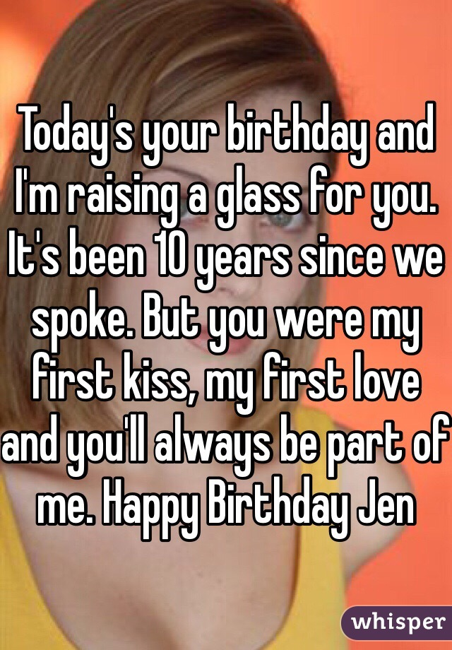 Today's your birthday and I'm raising a glass for you. It's been 10 years since we spoke. But you were my first kiss, my first love and you'll always be part of me. Happy Birthday Jen