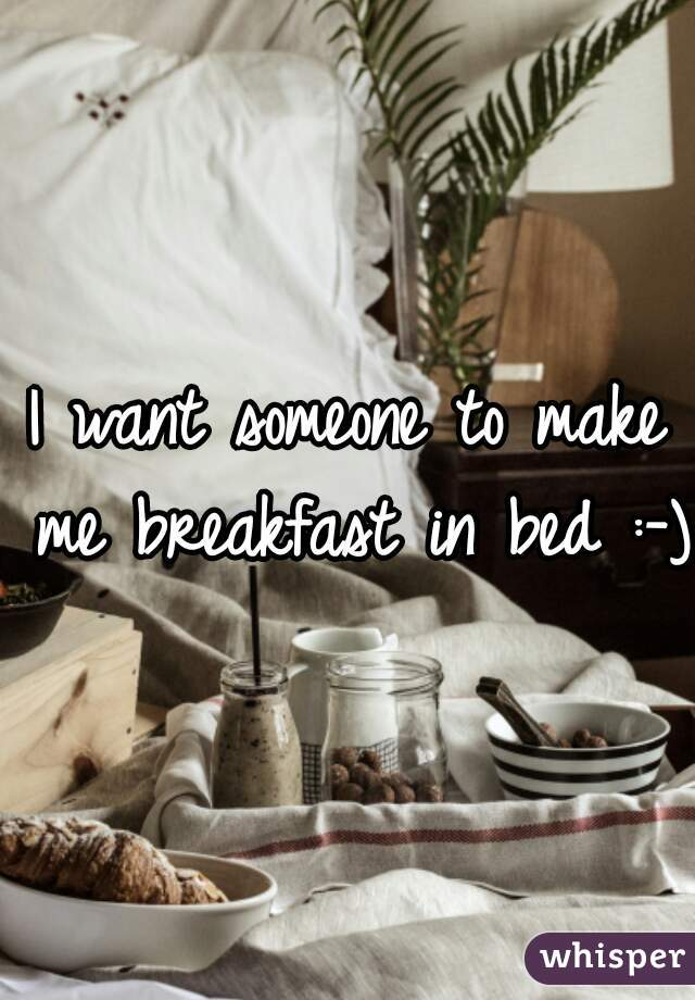 I want someone to make me breakfast in bed :-)