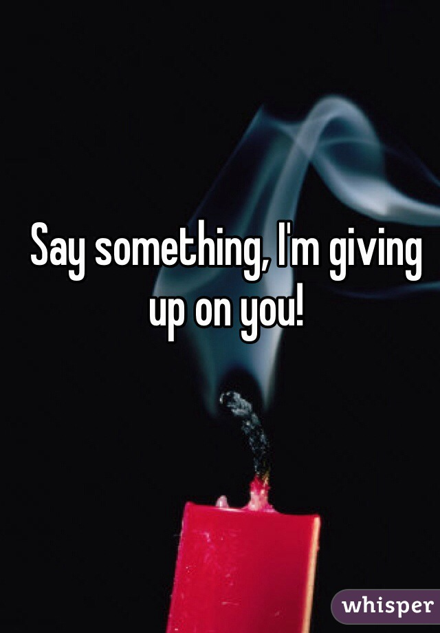 Say something, I'm giving up on you!