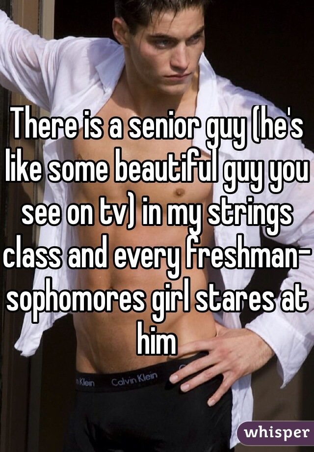 There is a senior guy (he's like some beautiful guy you see on tv) in my strings class and every freshman-sophomores girl stares at him