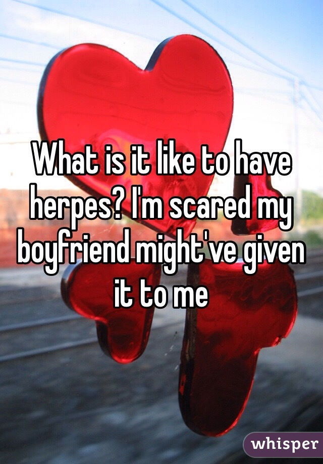 What is it like to have herpes? I'm scared my boyfriend might've given it to me