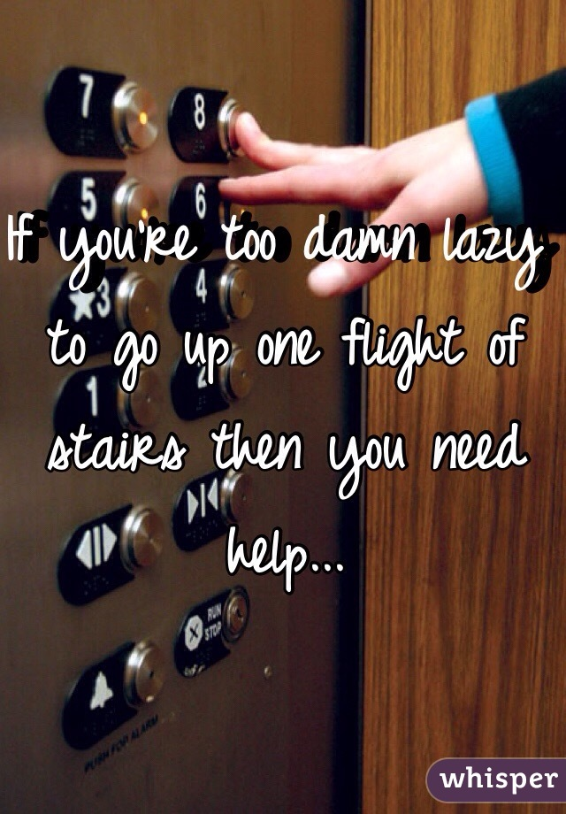 If you're too damn lazy to go up one flight of stairs then you need help...