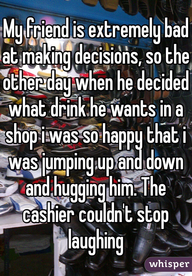 My friend is extremely bad at making decisions, so the other day when he decided what drink he wants in a shop i was so happy that i was jumping up and down and hugging him. The cashier couldn't stop laughing