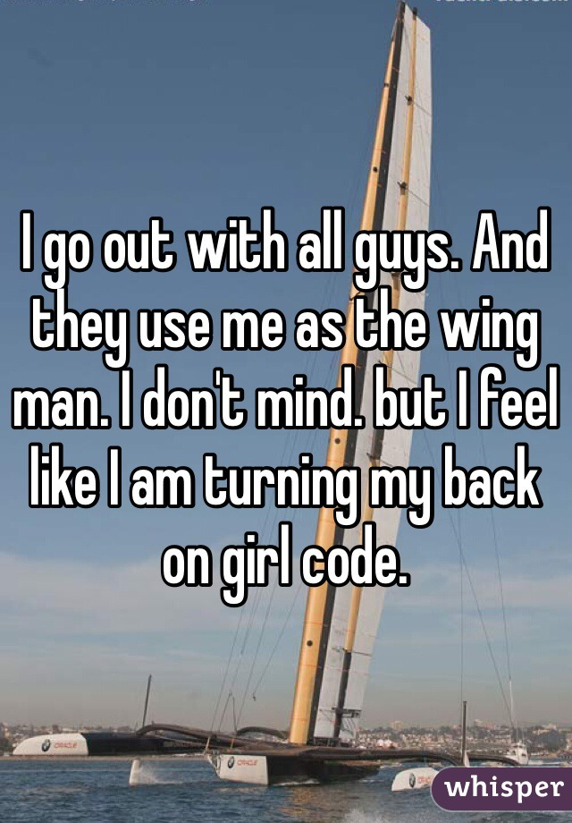 I go out with all guys. And they use me as the wing man. I don't mind. but I feel like I am turning my back on girl code.