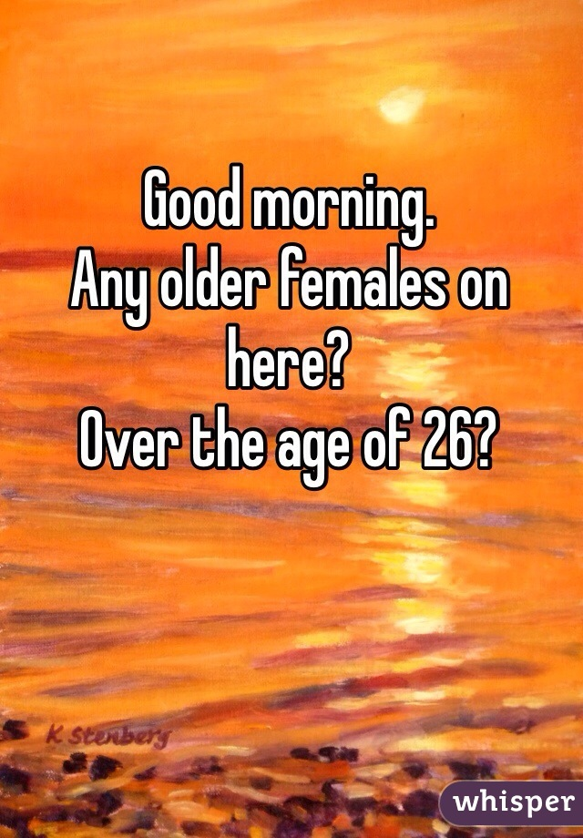 Good morning. Any older females on here? Over the age of 26?