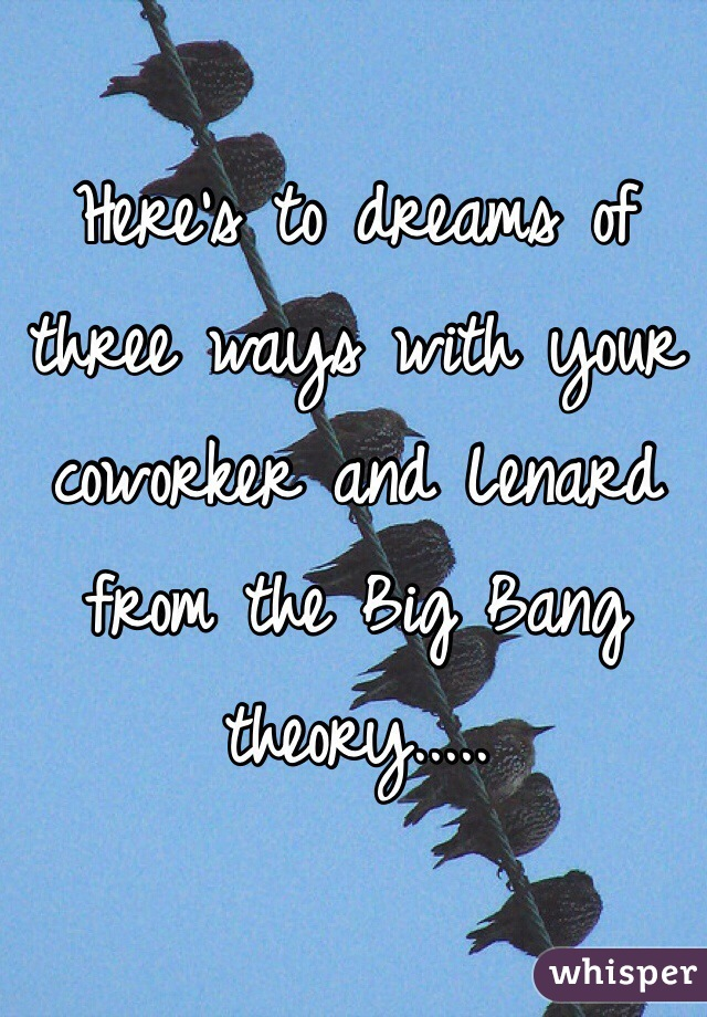 Here's to dreams of three ways with your coworker and Lenard from the Big Bang theory.....