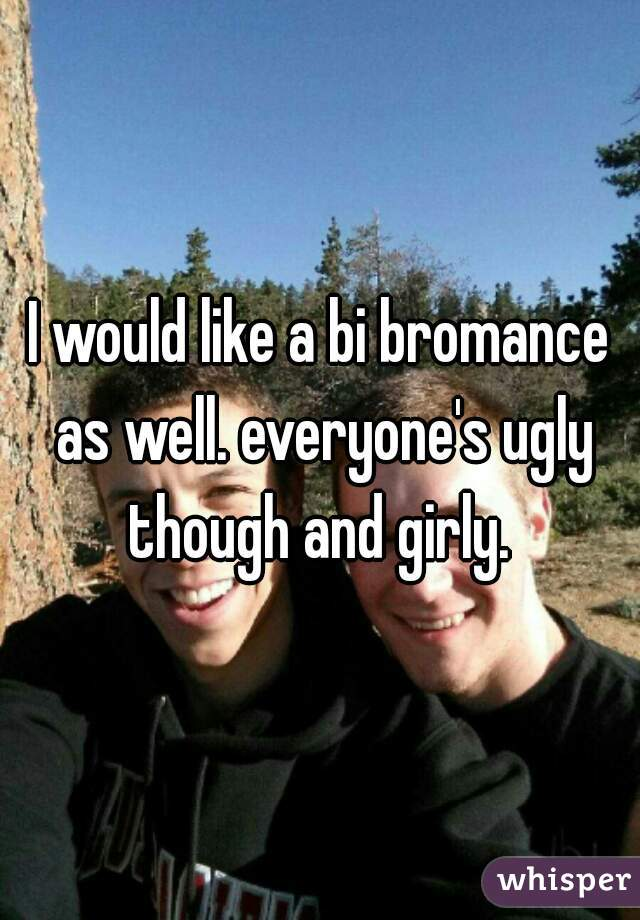 I would like a bi bromance as well. everyone's ugly though and girly.