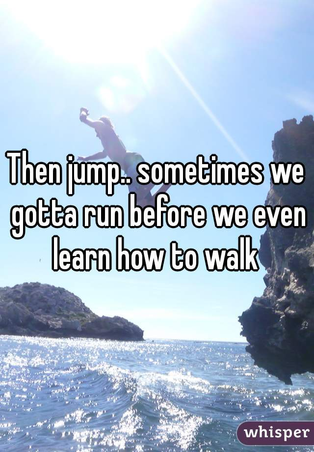 Then jump.. sometimes we gotta run before we even learn how to walk