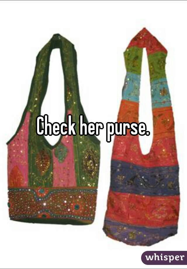 Check her purse.