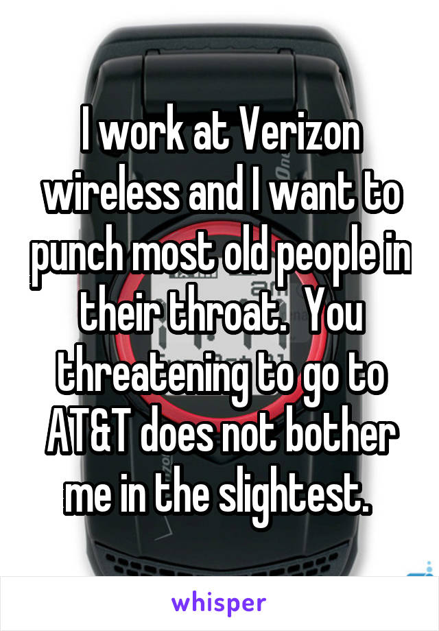 I work at Verizon wireless and I want to punch most old people in their throat.  You threatening to go to AT&T does not bother me in the slightest.