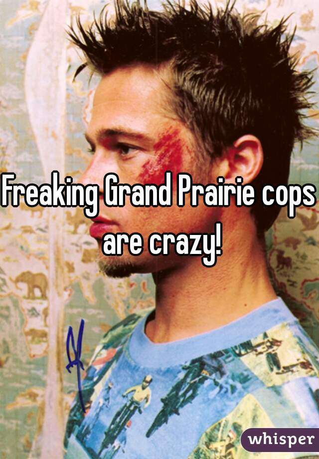 Freaking Grand Prairie cops are crazy!