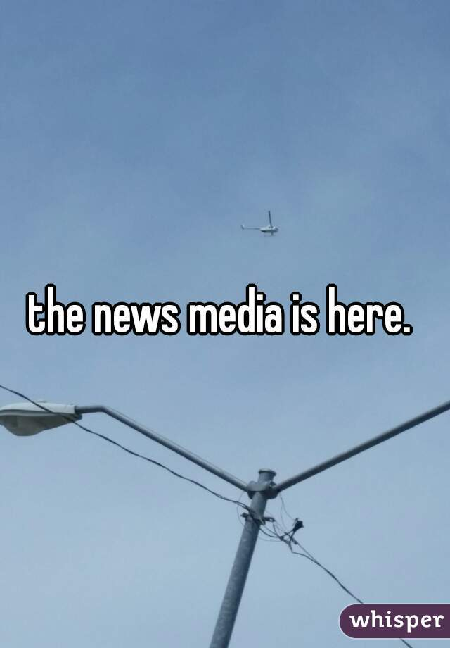 the news media is here.