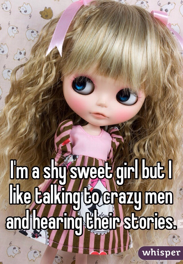 I'm a shy sweet girl but I like talking to crazy men and hearing their stories.