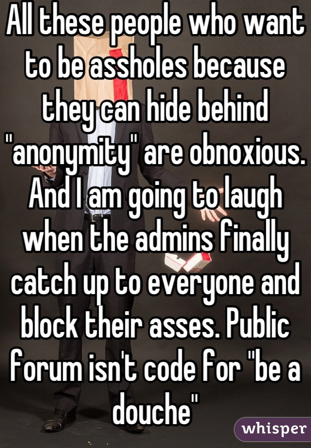 "All these people who want to be assholes because they can hide behind ""anonymity"" are obnoxious. And I am going to laugh when the admins finally catch up to everyone and block their asses. Public forum isn't code for ""be a douche"""