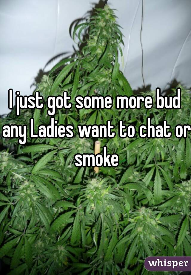 I just got some more bud any Ladies want to chat or smoke