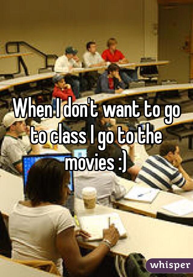 When I don't want to go to class I go to the movies :)