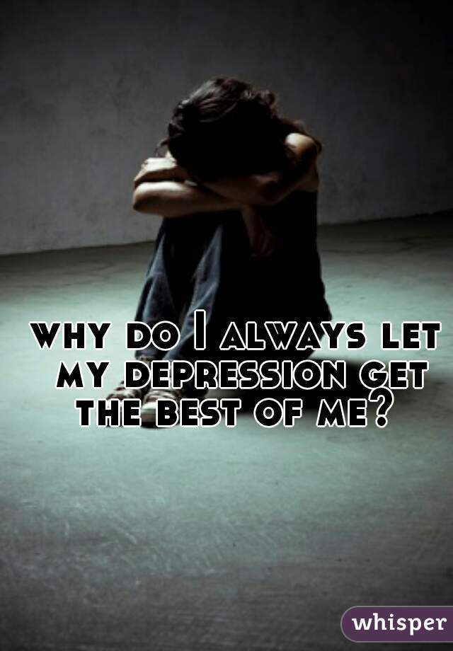 why do I always let my depression get the best of me?