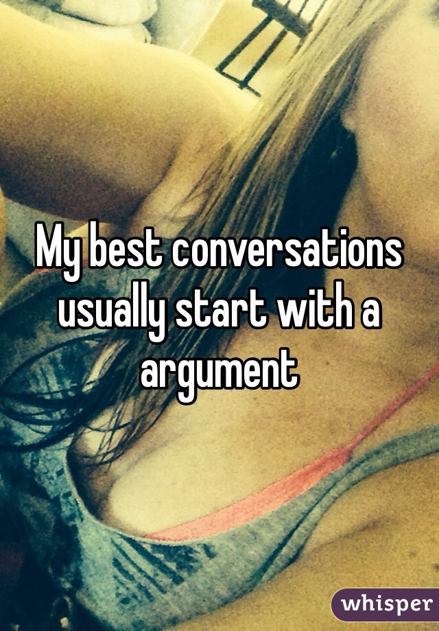 My best conversations usually start with a argument