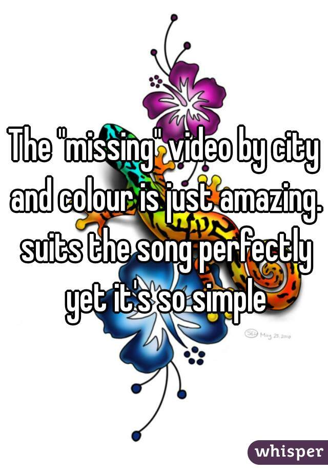 """The """"missing"""" video by city and colour is just amazing. suits the song perfectly yet it's so simple"""