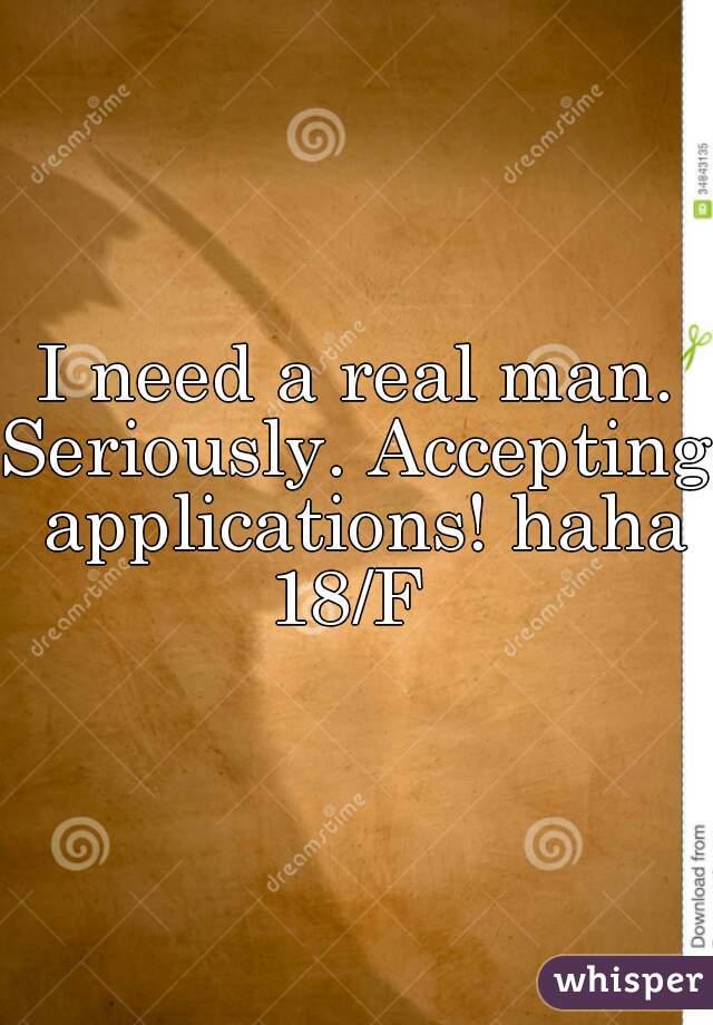 I need a real man. Seriously. Accepting applications! haha 18/F