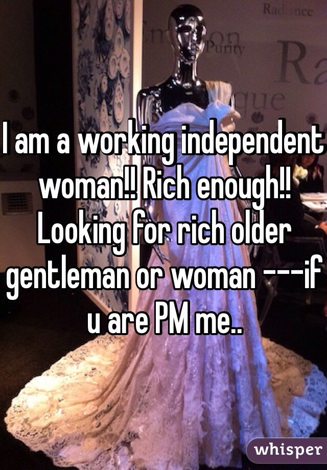 I am a working independent woman!! Rich enough!! Looking for rich older gentleman or woman ---if u are PM me..