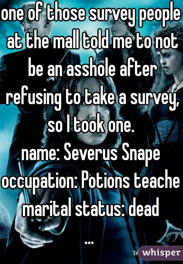 one of those survey people at the mall told me to not be an asshole after refusing to take a survey, so I took one.  name: Severus Snape occupation: Potions teacher marital status: dead ...