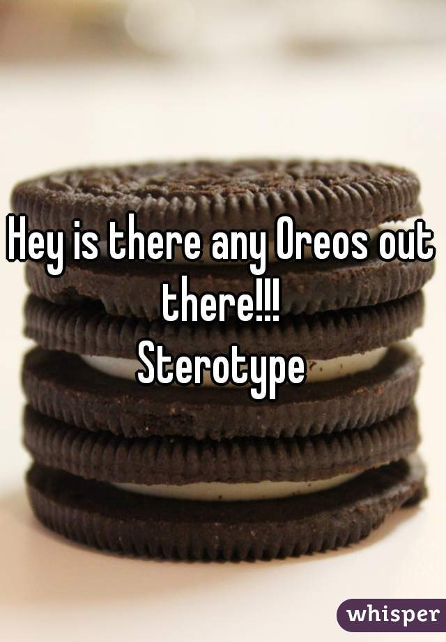Hey is there any Oreos out there!!!  Sterotype