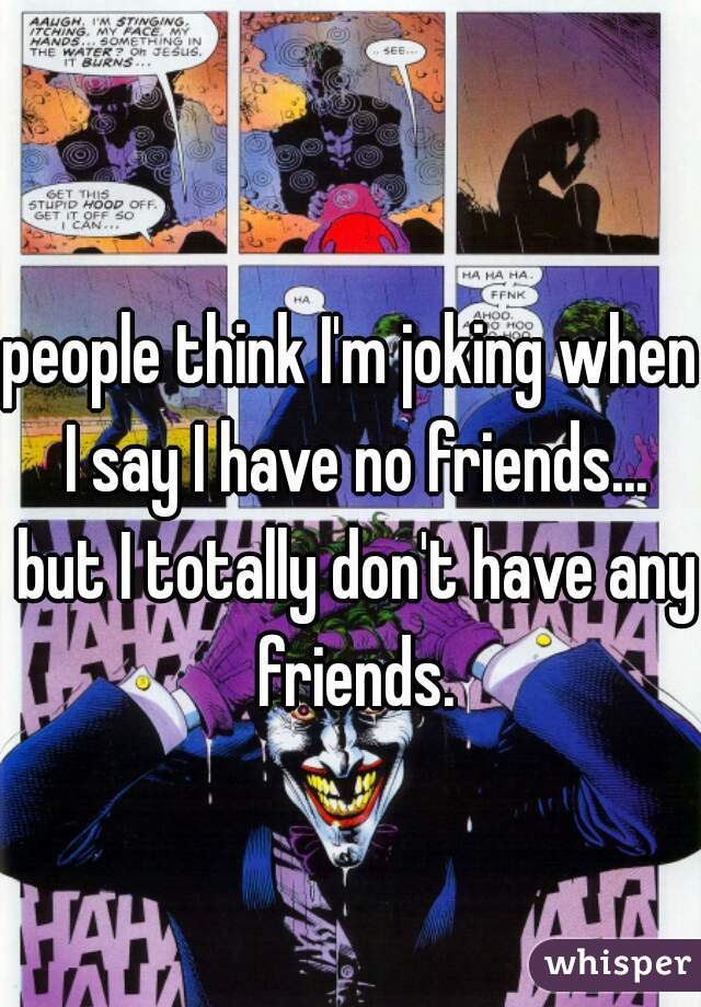 people think I'm joking when I say I have no friends... but I totally don't have any friends.